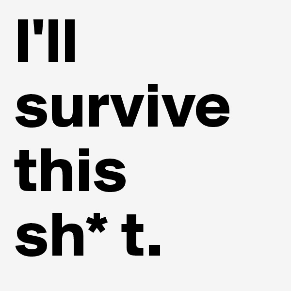 I'll survive this  sh* t.