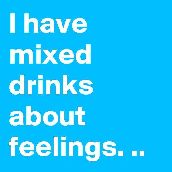 I have mixed drinks about feelings. ..