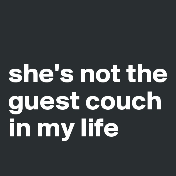 she's not the guest couch in my life