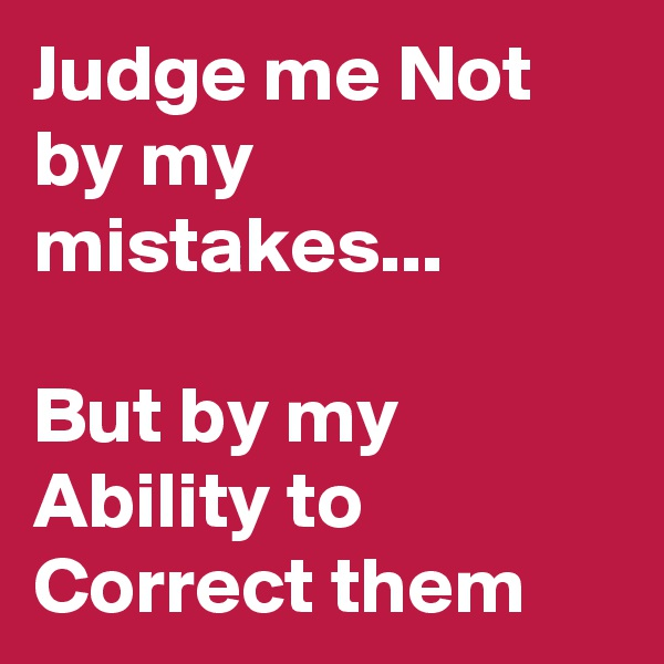 Judge me Not by my mistakes...  But by my Ability to Correct them