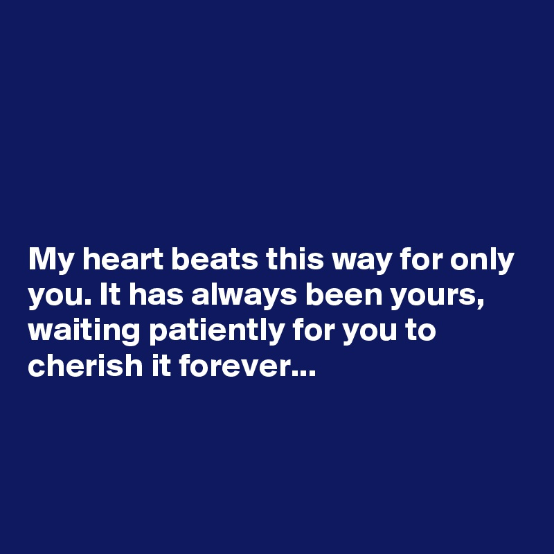 My heart beats this way for only you. It has always been yours, waiting patiently for you to cherish it forever...