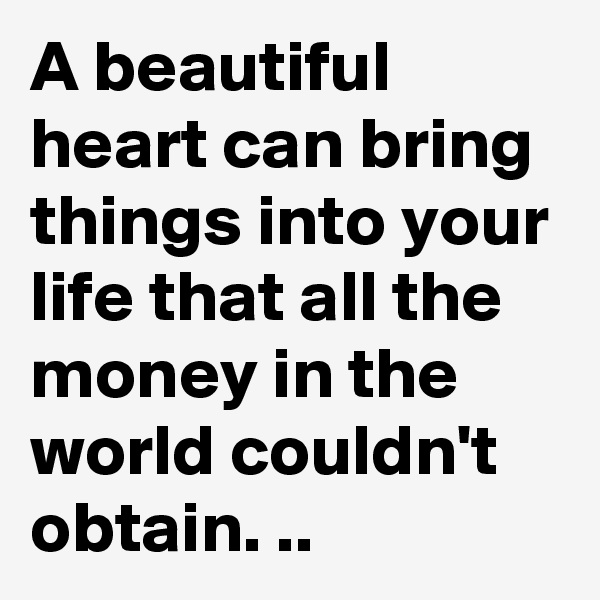 A beautiful heart can bring things into your life that all the money in the world couldn't obtain. ..
