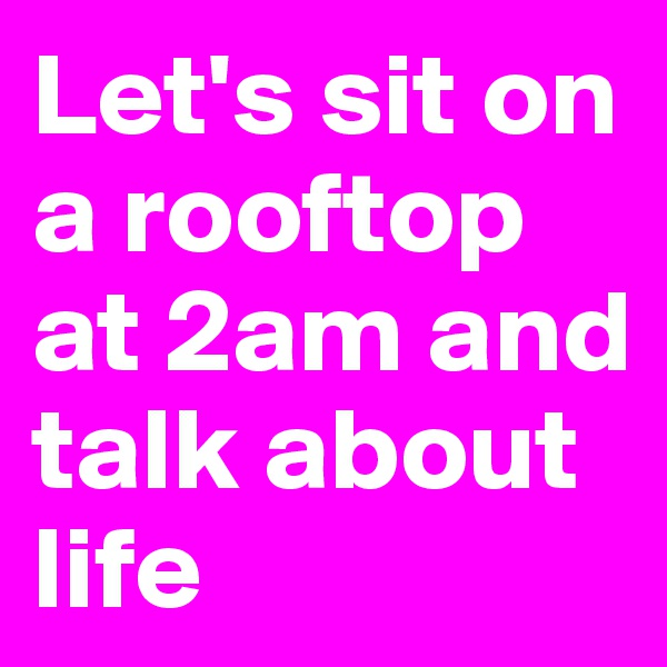 Let's sit on a rooftop at 2am and talk about life