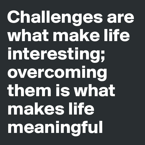 Challenges are what make life interesting; overcoming them is what makes life meaningful
