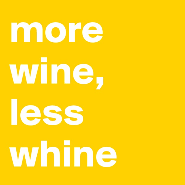 more wine, less whine