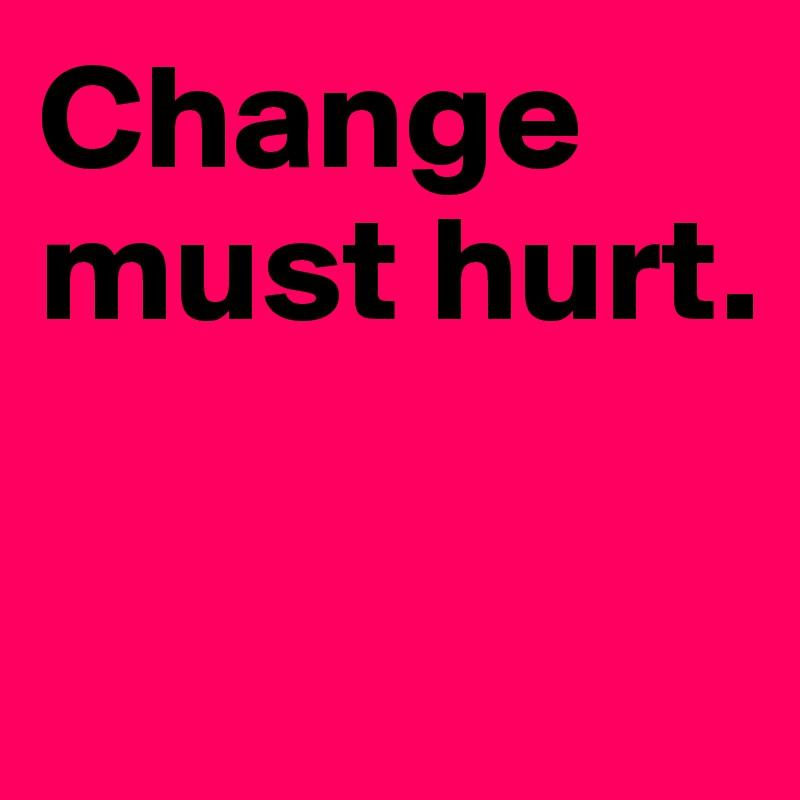 Change must hurt.