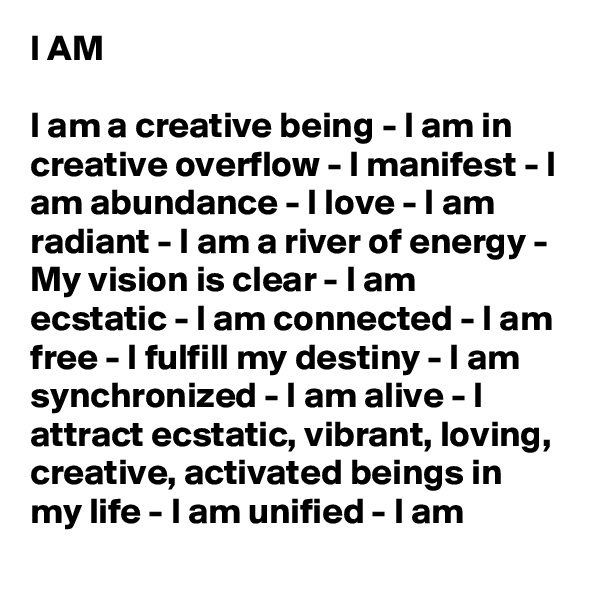 I AM  I am a creative being - I am in creative overflow - I manifest - I am abundance - I love - I am radiant - I am a river of energy - My vision is clear - I am ecstatic - I am connected - I am free - I fulfill my destiny - I am synchronized - I am alive - I attract ecstatic, vibrant, loving, creative, activated beings in my life - I am unified - I am