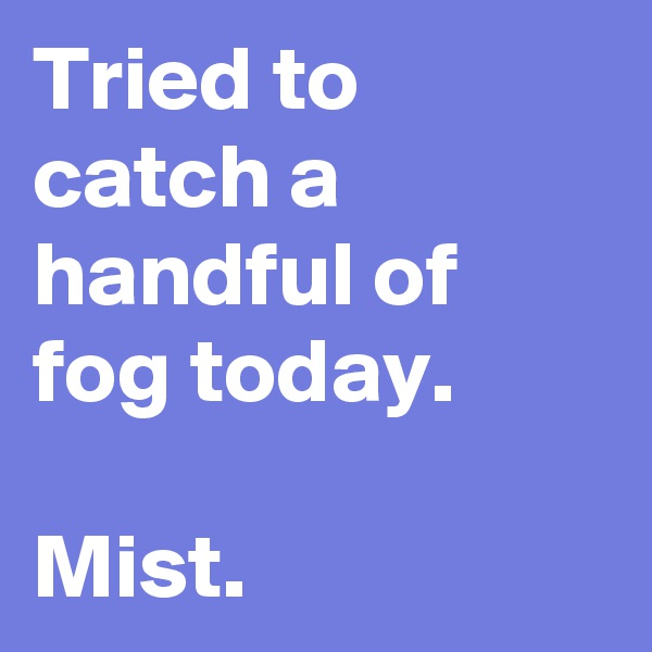 Tried to catch a handful of fog today.  Mist.