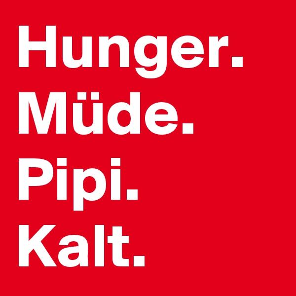 Hunger. Müde. Pipi. Kalt.
