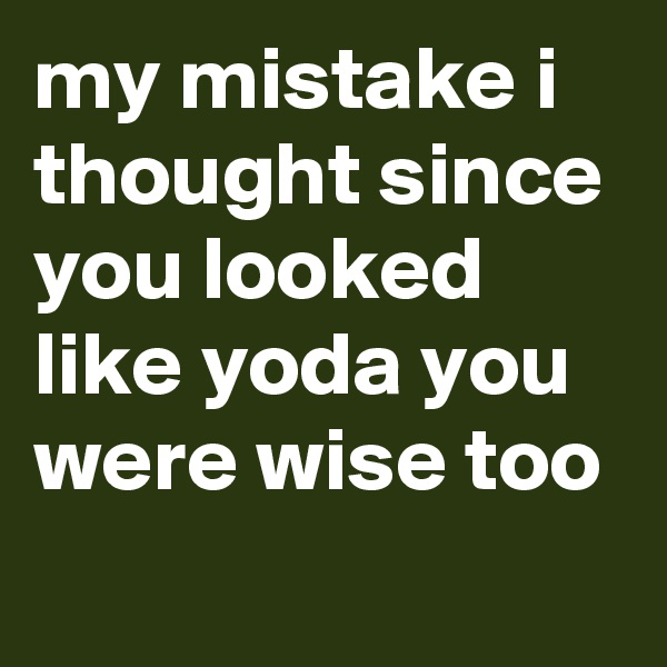 my mistake i thought since you looked like yoda you were wise too