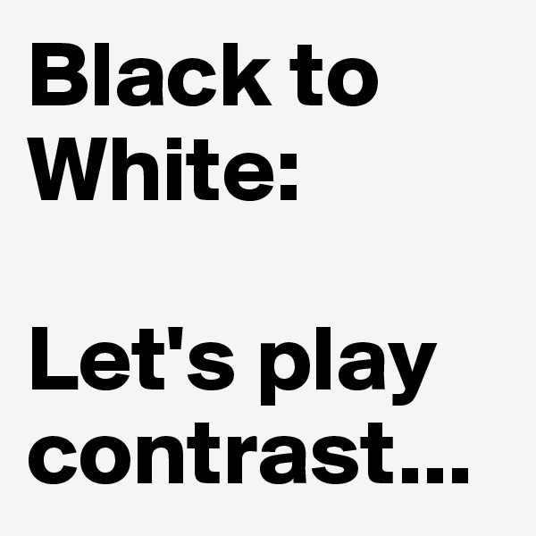 Black to White:  Let's play contrast...