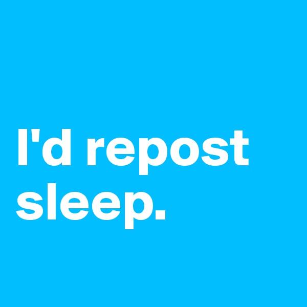 I'd repost sleep.