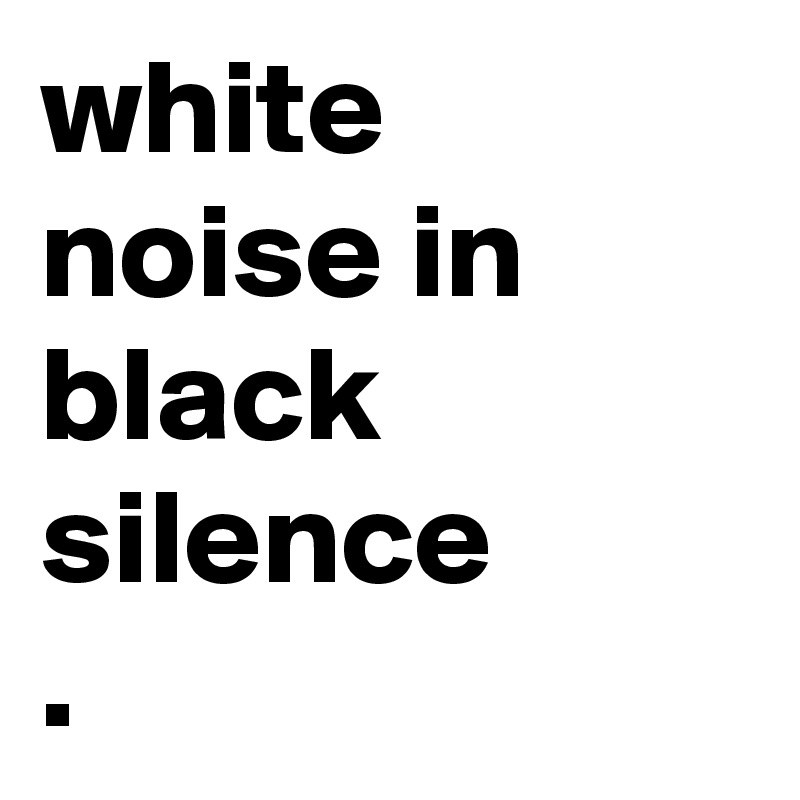 white noise in black silence .