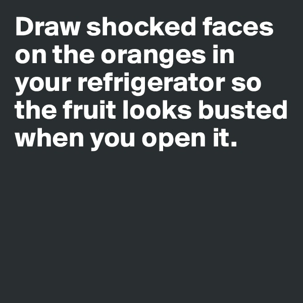 Draw shocked faces on the oranges in your refrigerator so the fruit looks busted when you open it.