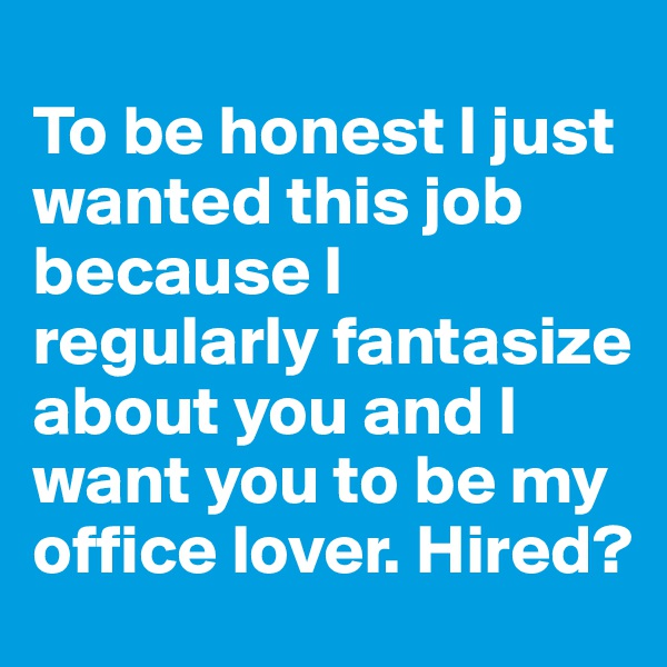 To be honest I just wanted this job because I regularly fantasize about you and I want you to be my office lover. Hired?