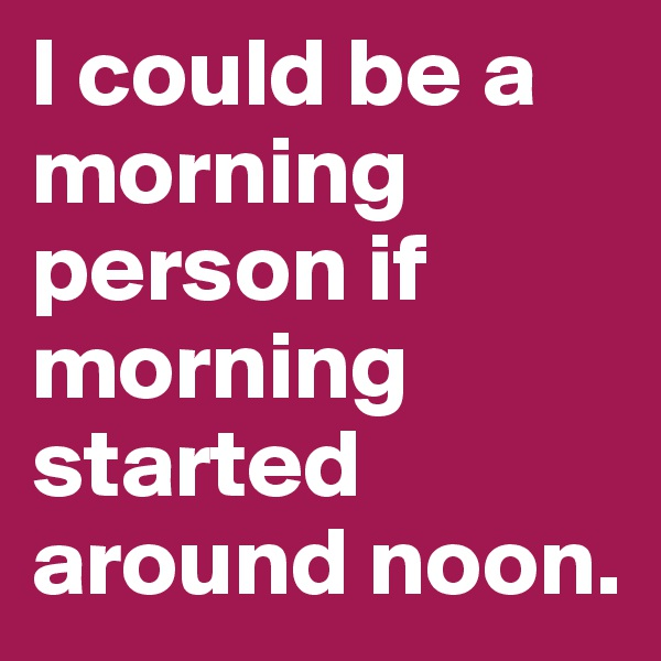 I could be a morning person if morning started around noon.