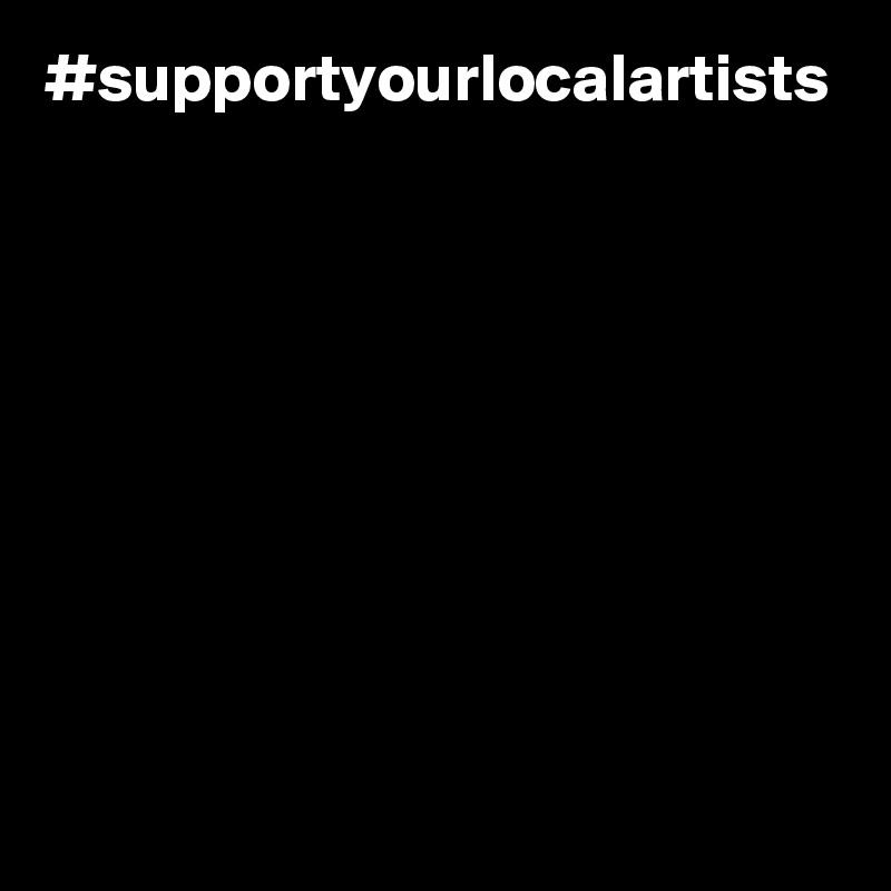 #supportyourlocalartists