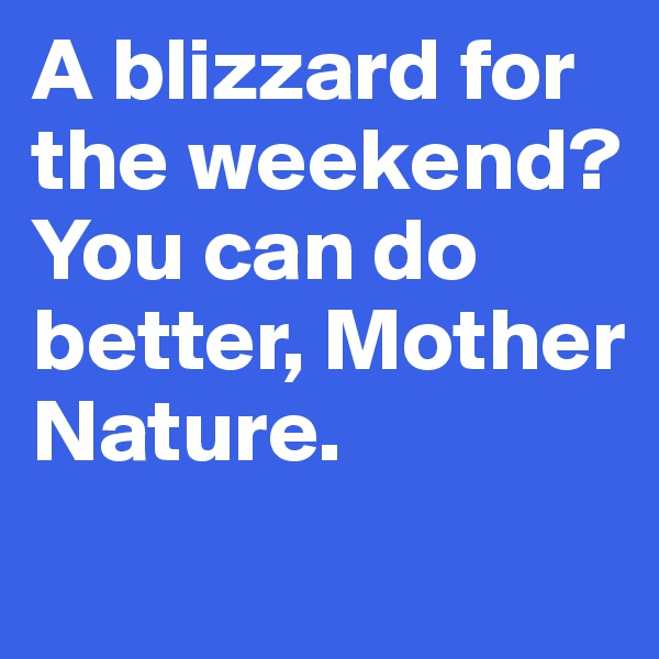 A blizzard for the weekend? You can do better, Mother Nature.