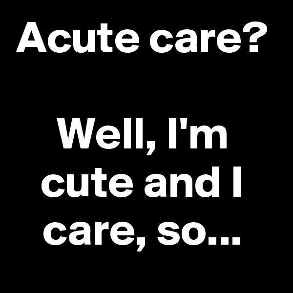 Acute care?  Well, I'm cute and I care, so...