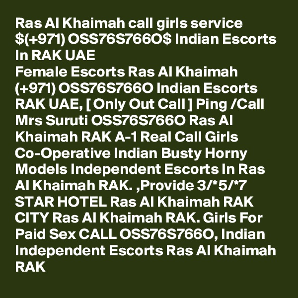 Ras Al Khaimah call girls service $(+971) OSS76S766O$ Indian Escorts In RAK UAE Female Escorts Ras Al Khaimah (+971) OSS76S766O Indian Escorts RAK UAE, [ Only Out Call ] Ping /Call Mrs Suruti OSS76S766O Ras Al Khaimah RAK A-1 Real Call Girls Co-Operative Indian Busty Horny Models Independent Escorts In Ras Al Khaimah RAK. ,Provide 3/*5/*7 STAR HOTEL Ras Al Khaimah RAK CITY Ras Al Khaimah RAK. Girls For Paid Sex CALL OSS76S766O, Indian Independent Escorts Ras Al Khaimah RAK
