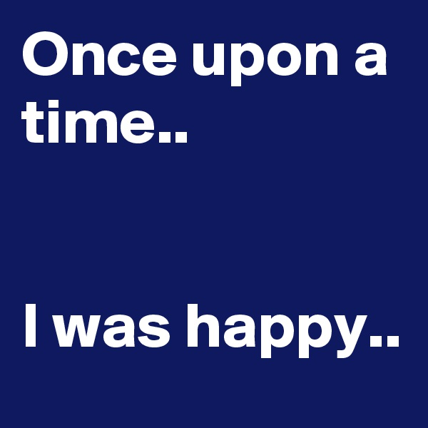 Once upon a time..   I was happy..