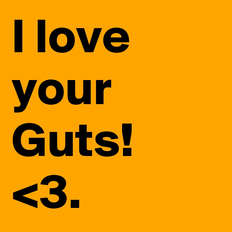 I love your Guts! <3.