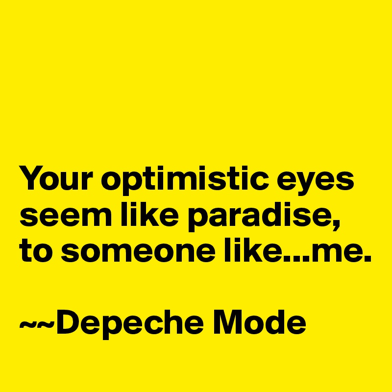 Your optimistic eyes seem like paradise, to someone like...me.   ~~Depeche Mode