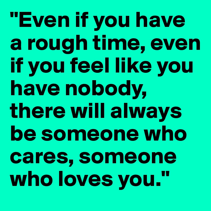 """""""Even If You Have A Rough Time, Even If You Feel Like You"""