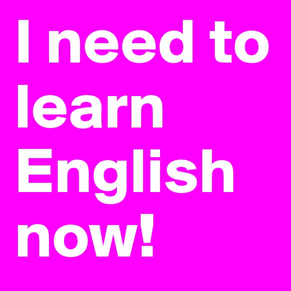 I need to learn English now!