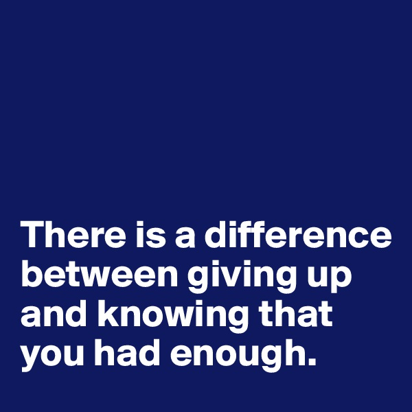 There is a difference between giving up and knowing that you had enough.