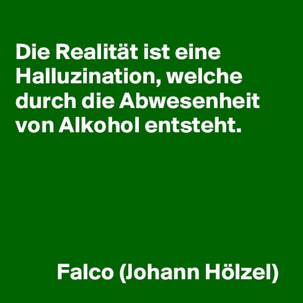 Die Realität ist eine Halluzination, welche durch die Abwesenheit von Alkohol entsteht.               Falco (Johann Hölzel)