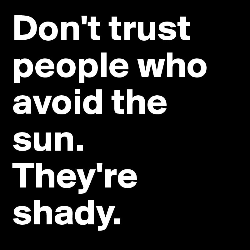 Don't trust people who avoid the sun.  They're shady.