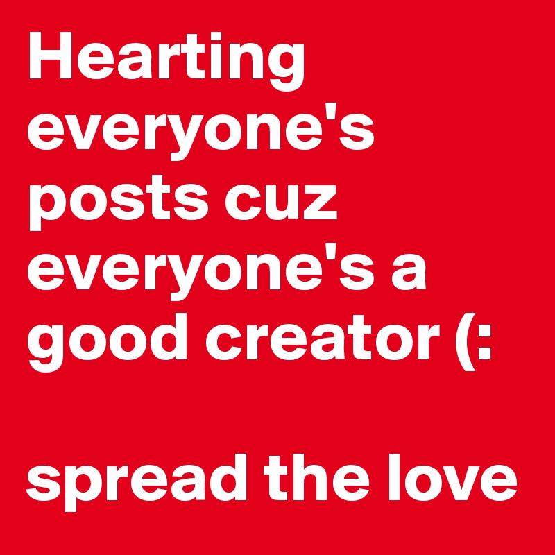 Hearting everyone's posts cuz everyone's a good creator (:   spread the love