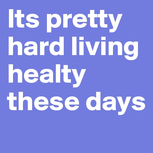 Its pretty hard living healty these days