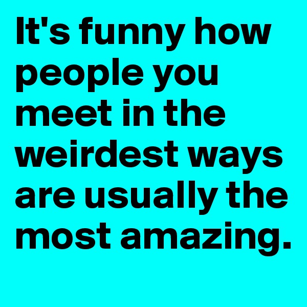 It's funny how people you meet in the weirdest ways are usually the most amazing.