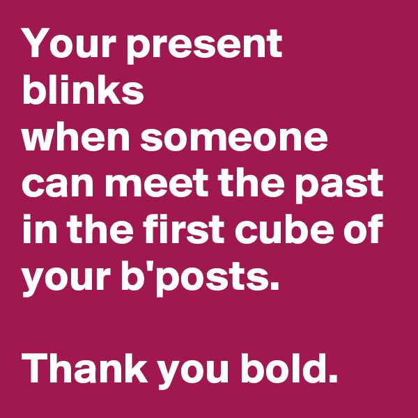 Your present blinks when someone can meet the past in the first cube of your b'posts.  Thank you bold.