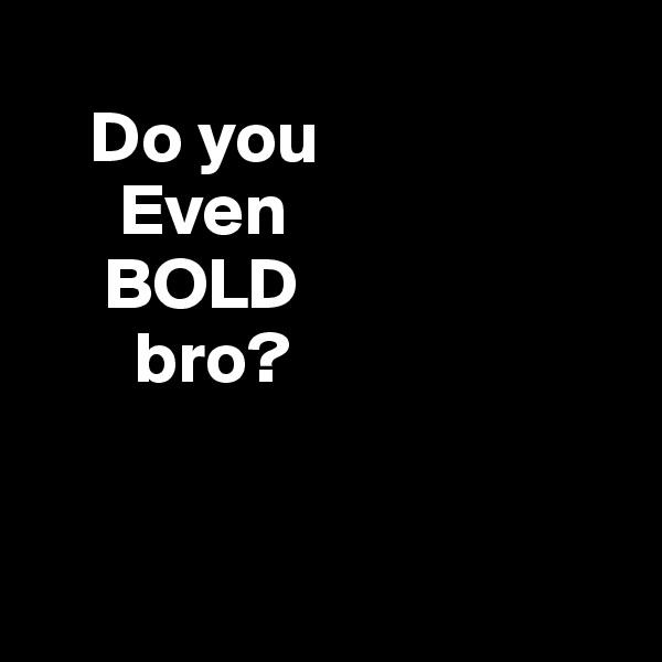 Do you       Even      BOLD        bro?