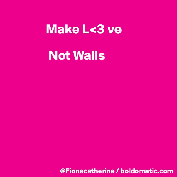 Make L<3 ve                 Not Walls
