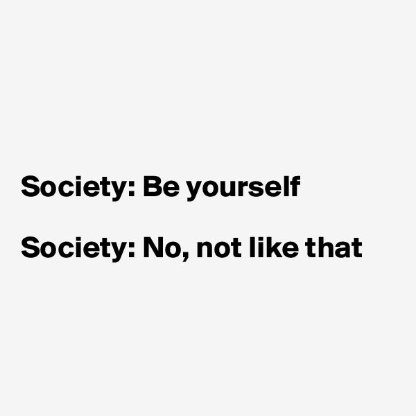 Society: Be yourself  Society: No, not like that