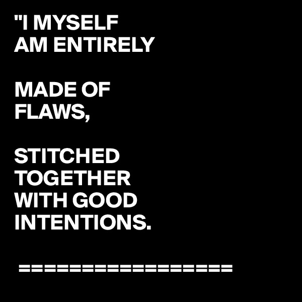 """""""I MYSELF AM ENTIRELY  MADE OF FLAWS,  STITCHED  TOGETHER WITH GOOD INTENTIONS.    ================="""