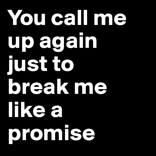 You call me up again  just to  break me like a promise