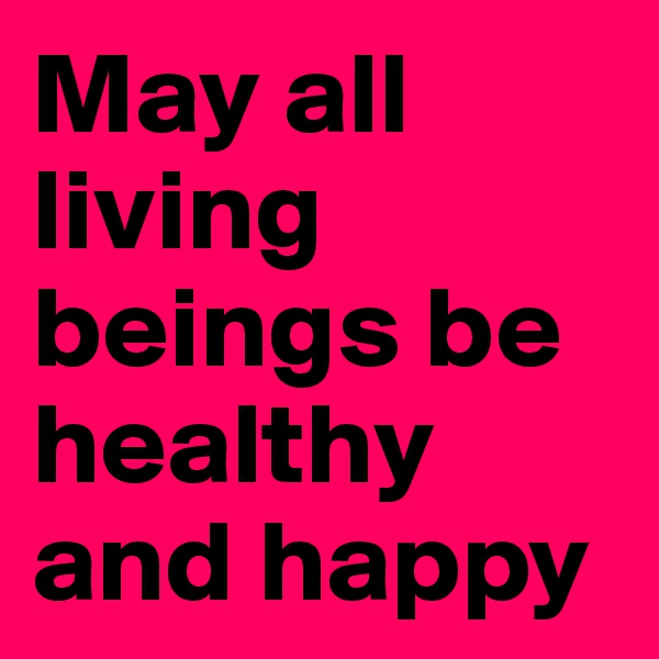 May all living beings be healthy and happy