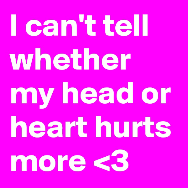 I can't tell whether my head or heart hurts more <3