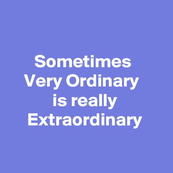 Sometimes  Very Ordinary   is really Extraordinary