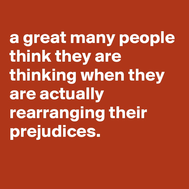 a great many people think they are thinking when they are actually rearranging their prejudices.