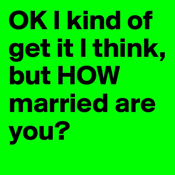 OK I kind of get it I think, but HOW married are you?