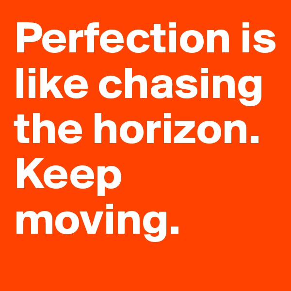 Perfection is like chasing the horizon. Keep moving.