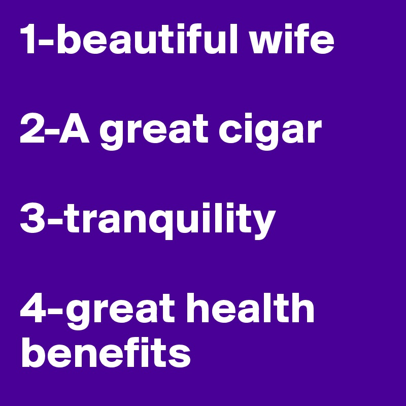 1-beautiful wife  2-A great cigar  3-tranquility  4-great health benefits