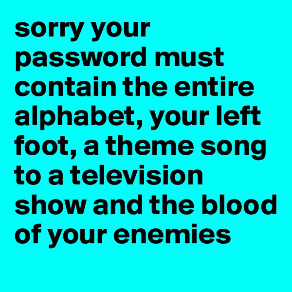 sorry your password must contain the entire alphabet, your left foot, a theme song to a television show and the blood of your enemies