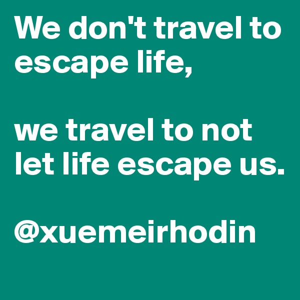 We don't travel to escape life,  we travel to not let life escape us.  @xuemeirhodin